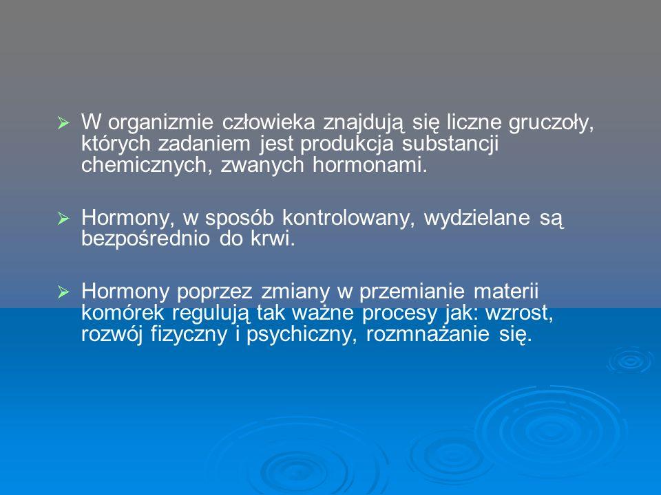   W organizmie człowieka znajdują się liczne gruczoły, których zadaniem jest produkcja substancji chemicznych, zwanych hormonami.   Hormony, w spo