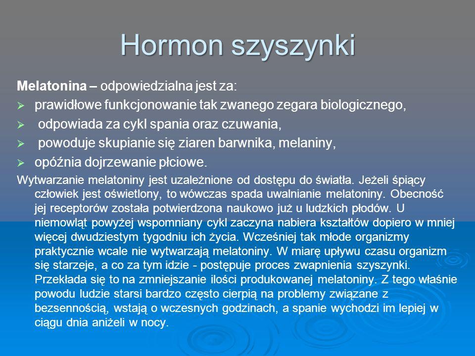 Hormon szyszynki Melatonina – odpowiedzialna jest za:   prawidłowe funkcjonowanie tak zwanego zegara biologicznego,   odpowiada za cykl spania oraz czuwania,   powoduje skupianie się ziaren barwnika, melaniny,   opóźnia dojrzewanie płciowe.