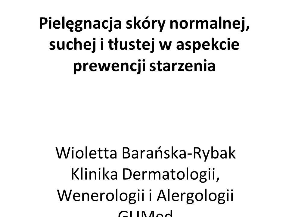 Pielęgnacja skóry normalnej, suchej i tłustej w aspekcie prewencji starzenia Wioletta Barańska-Rybak Klinika Dermatologii, Wenerologii i Alergologii GUMed