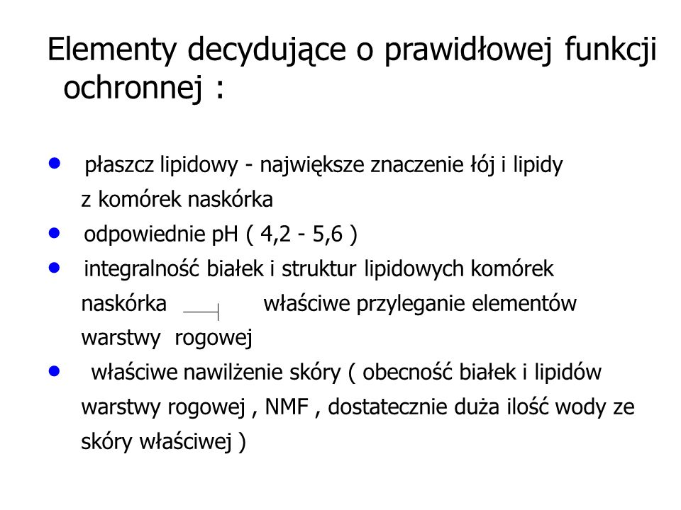 Elementy decydujące o prawidłowej funkcji ochronnej :  płaszcz lipidowy - największe znaczenie łój i lipidy z komórek naskórka  odpowiednie pH ( 4,2 - 5,6 )  integralność białek i struktur lipidowych komórek naskórka właściwe przyleganie elementów warstwy rogowej  właściwe nawilżenie skóry ( obecność białek i lipidów warstwy rogowej, NMF, dostatecznie duża ilość wody ze skóry właściwej )