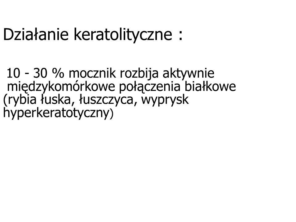 Działanie keratolityczne : 10 - 30 % mocznik rozbija aktywnie międzykomórkowe połączenia białkowe (rybia łuska, łuszczyca, wyprysk hyperkeratotyczny )