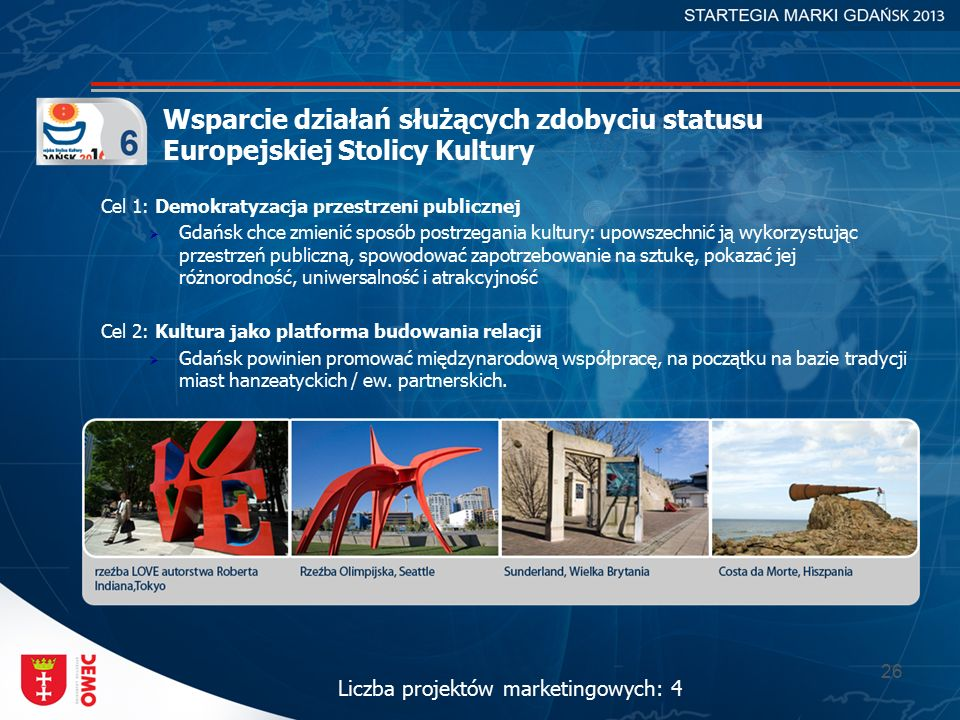 26 Wsparcie działań służących zdobyciu statusu Europejskiej Stolicy Kultury Cel 1: Demokratyzacja przestrzeni publicznej  Gdańsk chce zmienić sposób postrzegania kultury: upowszechnić ją wykorzystując przestrzeń publiczną, spowodować zapotrzebowanie na sztukę, pokazać jej różnorodność, uniwersalność i atrakcyjność Cel 2: Kultura jako platforma budowania relacji  Gdańsk powinien promować międzynarodową współpracę, na początku na bazie tradycji miast hanzeatyckich / ew.