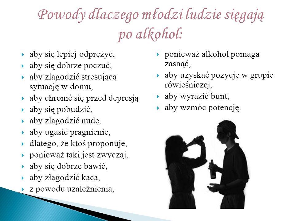  aby się lepiej odprężyć,  aby się dobrze poczuć,  aby złagodzić stresującą sytuację w domu,  aby chronić się przed depresją  aby się pobudzić,  aby złagodzić nudę,  aby ugasić pragnienie,  dlatego, że ktoś proponuje,  ponieważ taki jest zwyczaj,  aby się dobrze bawić,  aby złagodzić kaca,  z powodu uzależnienia,  ponieważ alkohol pomaga zasnąć,  aby uzyskać pozycję w grupie rówieśniczej,  aby wyrazić bunt,  aby wzmóc potencję.