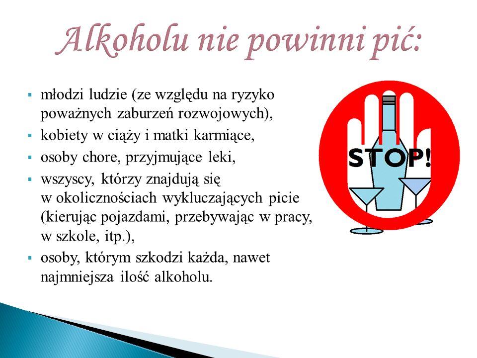  młodzi ludzie (ze względu na ryzyko poważnych zaburzeń rozwojowych),  kobiety w ciąży i matki karmiące,  osoby chore, przyjmujące leki,  wszyscy, którzy znajdują się w okolicznościach wykluczających picie (kierując pojazdami, przebywając w pracy, w szkole, itp.),  osoby, którym szkodzi każda, nawet najmniejsza ilość alkoholu.
