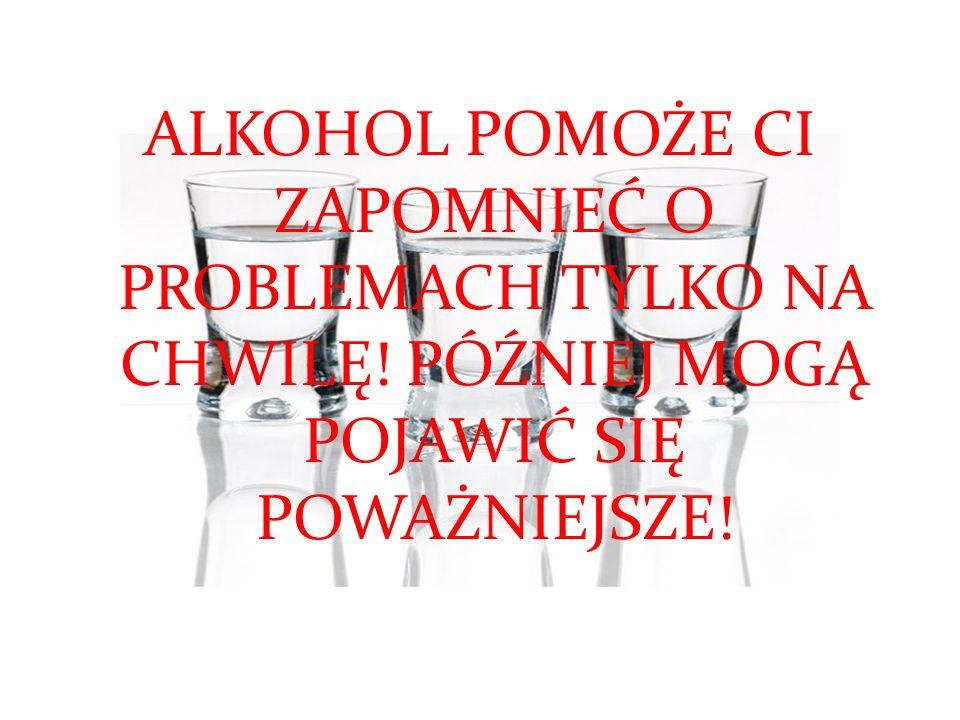 ALKOHOL POMOŻE CI ZAPOMNIEĆ O PROBLEMACH TYLKO NA CHWILĘ! PÓŹNIEJ MOGĄ POJAWIĆ SIĘ POWAŻNIEJSZE!