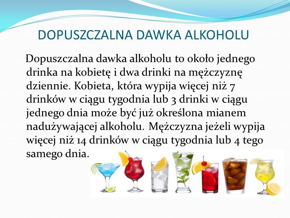 DOPUSZCZALNA DAWKA ALKOHOLU Dopuszczalna dawka alkoholu to około jednego drinka na kobietę i dwa drinki na mężczyznę dziennie.