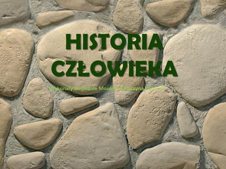 HISTORIA CZŁOWIEKA Wykonały Stephanie Moulds i Katarzyna Nahurny