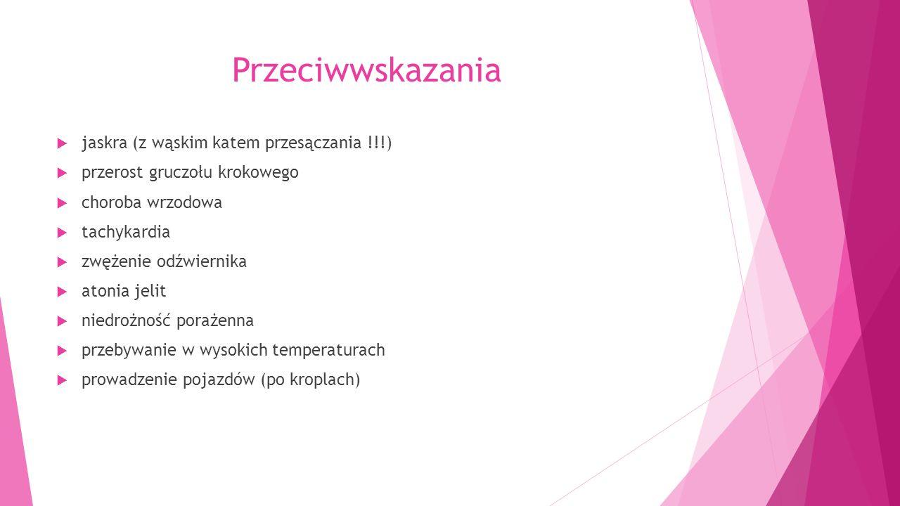 Przeciwwskazania  jaskra (z wąskim katem przesączania !!!)  przerost gruczołu krokowego  choroba wrzodowa  tachykardia  zwężenie odźwiernika  atonia jelit  niedrożność porażenna  przebywanie w wysokich temperaturach  prowadzenie pojazdów (po kroplach)