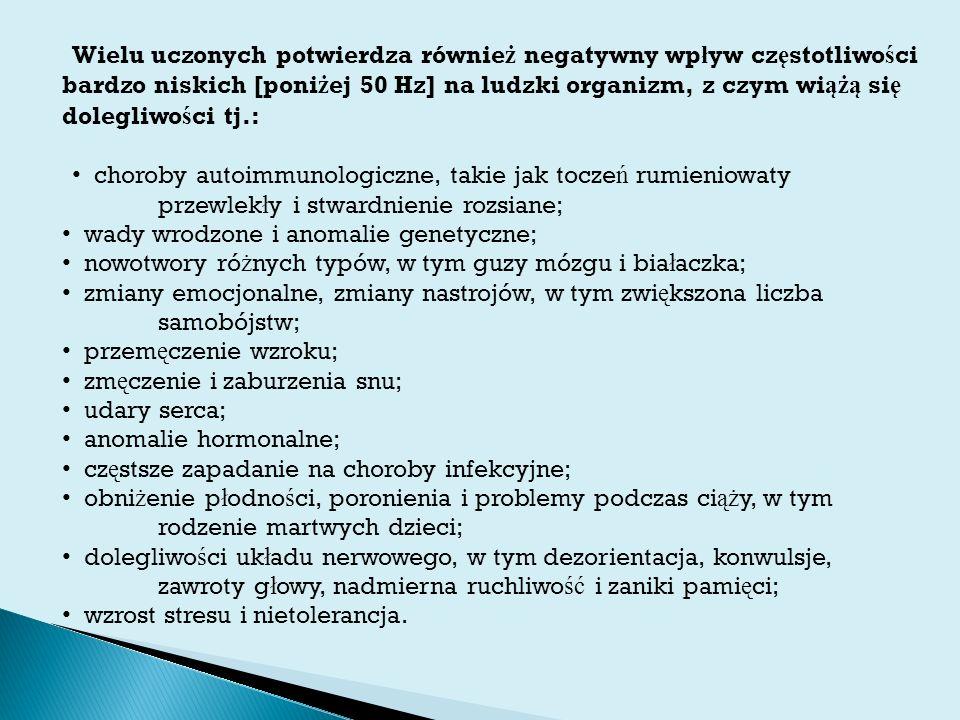 Wielu uczonych potwierdza równie ż negatywny wp ł yw cz ę stotliwo ś ci bardzo niskich [poni ż ej 50 Hz] na ludzki organizm, z czym wi ążą si ę dolegliwo ś ci tj.: choroby autoimmunologiczne, takie jak tocze ń rumieniowaty przewlek ł y i stwardnienie rozsiane; wady wrodzone i anomalie genetyczne; nowotwory ró ż nych typów, w tym guzy mózgu i bia ł aczka; zmiany emocjonalne, zmiany nastrojów, w tym zwi ę kszona liczba samobójstw; przem ę czenie wzroku; zm ę czenie i zaburzenia snu; udary serca; anomalie hormonalne; cz ę stsze zapadanie na choroby infekcyjne; obni ż enie p ł odno ś ci, poronienia i problemy podczas ci ąż y, w tym rodzenie martwych dzieci; dolegliwo ś ci uk ł adu nerwowego, w tym dezorientacja, konwulsje, zawroty g ł owy, nadmierna ruchliwo ść i zaniki pami ę ci; wzrost stresu i nietolerancja.