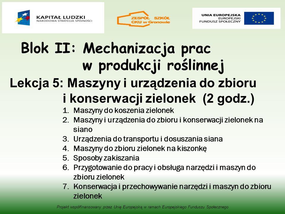 Blok II: Mechanizacja prac w produkcji roślinnej Projekt współfinansowany przez Unię Europejską w ramach Europejskiego Funduszu Społecznego Lekcja 5: Maszyny i urządzenia do zbioru i konserwacji zielonek (2 godz.) 1.Maszyny do koszenia zielonek 2.Maszyny i urządzenia do zbioru i konserwacji zielonek na siano 3.Urządzenia do transportu i dosuszania siana 4.Maszyny do zbioru zielonek na kiszonkę 5.Sposoby zakiszania 6.Przygotowanie do pracy i obsługa narzędzi i maszyn do zbioru zielonek 7.Konserwacja i przechowywanie narzędzi i maszyn do zbioru zielonek
