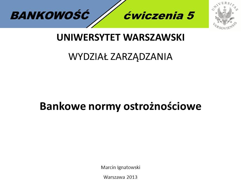 BANKOWOŚĆćwiczenia 5 UNIWERSYTET WARSZAWSKI WYDZIAŁ ZARZĄDZANIA Bankowe normy ostrożnościowe Marcin Ignatowski Warszawa 2013