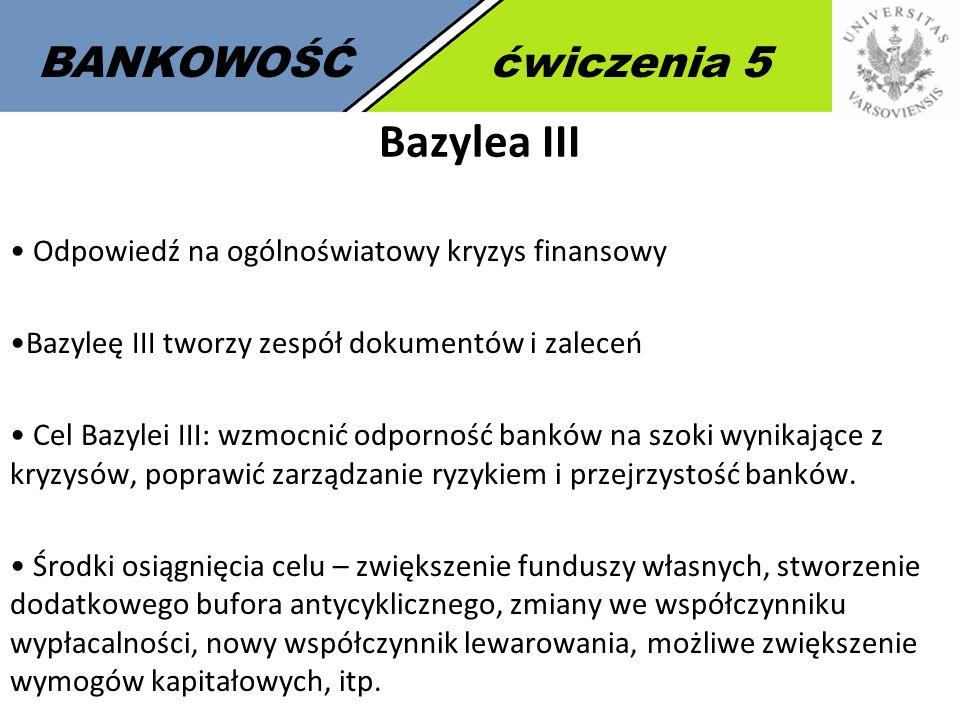 BANKOWOŚĆćwiczenia 5 Bazylea III Odpowiedź na ogólnoświatowy kryzys finansowy Bazyleę III tworzy zespół dokumentów i zaleceń Cel Bazylei III: wzmocnić odporność banków na szoki wynikające z kryzysów, poprawić zarządzanie ryzykiem i przejrzystość banków.