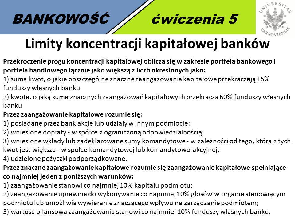 5 BANKOWOŚĆćwiczenia 5 Limity koncentracji kapitałowej banków Przekroczenie progu koncentracji kapitałowej oblicza się w zakresie portfela bankowego i portfela handlowego łącznie jako większą z liczb określonych jako: 1) suma kwot, o jakie poszczególne znaczne zaangażowania kapitałowe przekraczają 15% funduszy własnych banku 2) kwota, o jaką suma znacznych zaangażowań kapitałowych przekracza 60% funduszy własnych banku Przez zaangażowanie kapitałowe rozumie się: 1) posiadane przez bank akcje lub udziały w innym podmiocie; 2) wniesione dopłaty - w spółce z ograniczoną odpowiedzialnością; 3) wniesione wkłady lub zadeklarowane sumy komandytowe - w zależności od tego, która z tych kwot jest większa - w spółce komandytowej lub komandytowo-akcyjnej; 4) udzielone pożyczki podporządkowane.