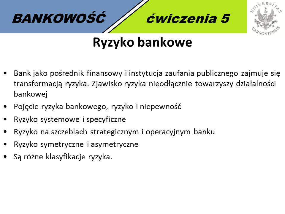 7 BANKOWOŚĆćwiczenia 5 Ryzyko bankowe Bank jako pośrednik finansowy i instytucja zaufania publicznego zajmuje się transformacją ryzyka.