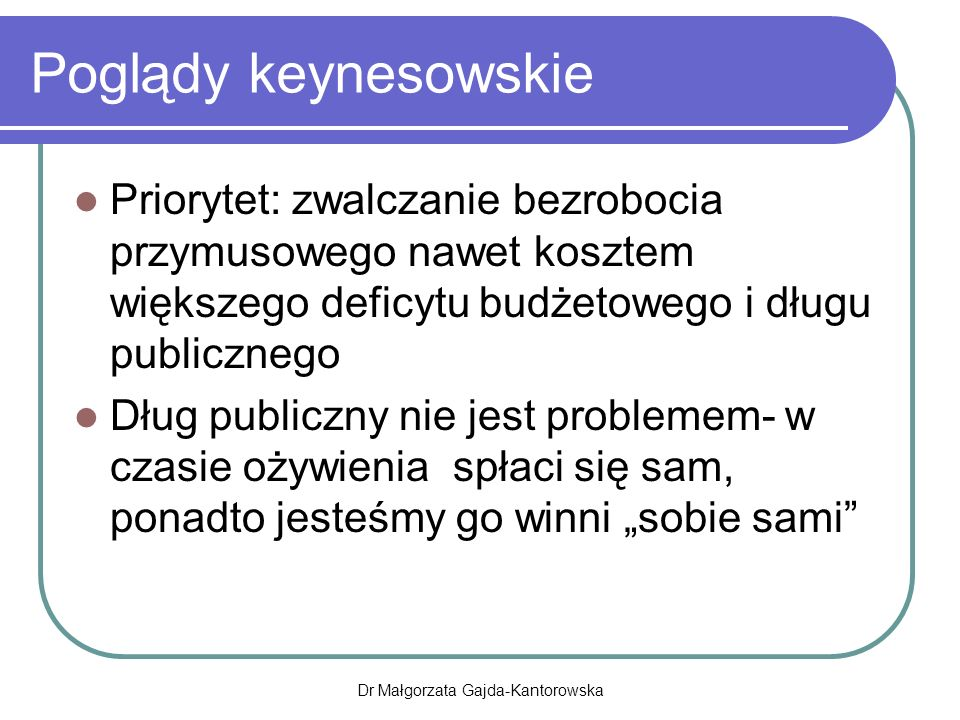 """Poglądy keynesowskie Priorytet: zwalczanie bezrobocia przymusowego nawet kosztem większego deficytu budżetowego i długu publicznego Dług publiczny nie jest problemem- w czasie ożywienia spłaci się sam, ponadto jesteśmy go winni """"sobie sami Dr Małgorzata Gajda-Kantorowska"""