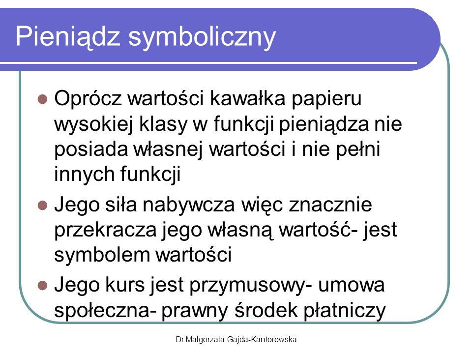 Pieniądz symboliczny Oprócz wartości kawałka papieru wysokiej klasy w funkcji pieniądza nie posiada własnej wartości i nie pełni innych funkcji Jego siła nabywcza więc znacznie przekracza jego własną wartość- jest symbolem wartości Jego kurs jest przymusowy- umowa społeczna- prawny środek płatniczy Dr Małgorzata Gajda-Kantorowska