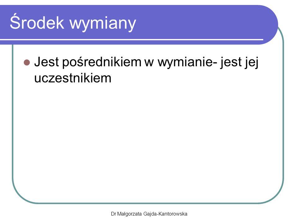 Środek wymiany Jest pośrednikiem w wymianie- jest jej uczestnikiem Dr Małgorzata Gajda-Kantorowska