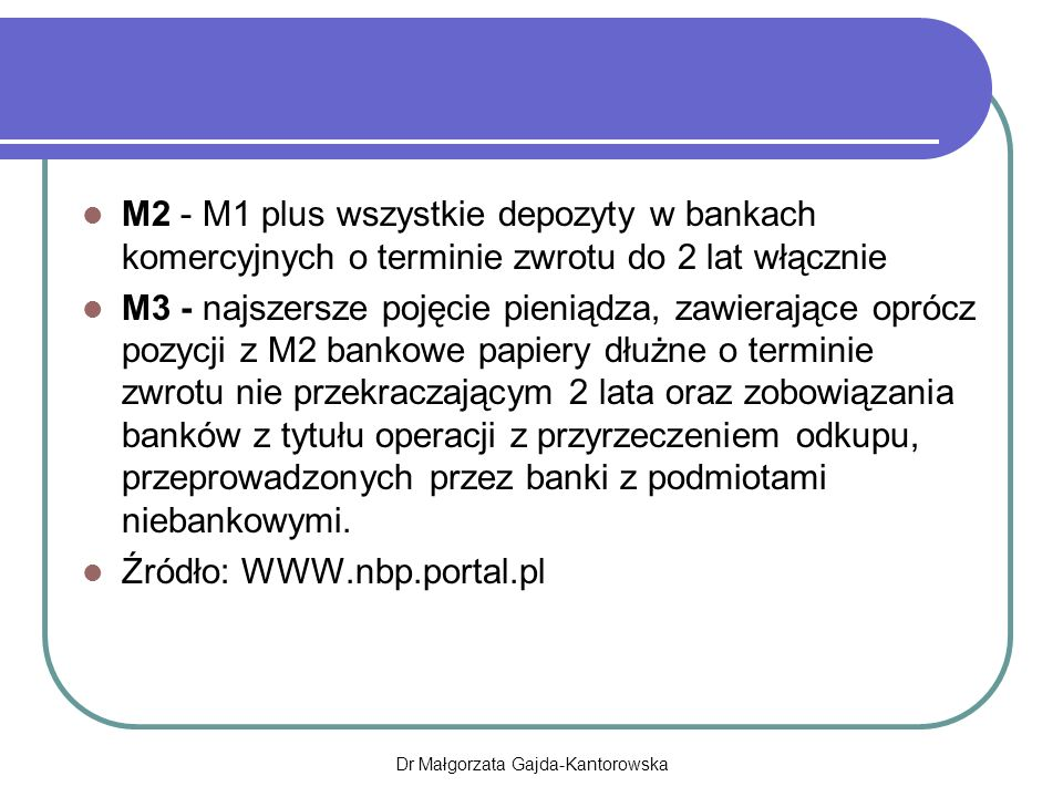 M2 - M1 plus wszystkie depozyty w bankach komercyjnych o terminie zwrotu do 2 lat włącznie M3 - najszersze pojęcie pieniądza, zawierające oprócz pozycji z M2 bankowe papiery dłużne o terminie zwrotu nie przekraczającym 2 lata oraz zobowiązania banków z tytułu operacji z przyrzeczeniem odkupu, przeprowadzonych przez banki z podmiotami niebankowymi.