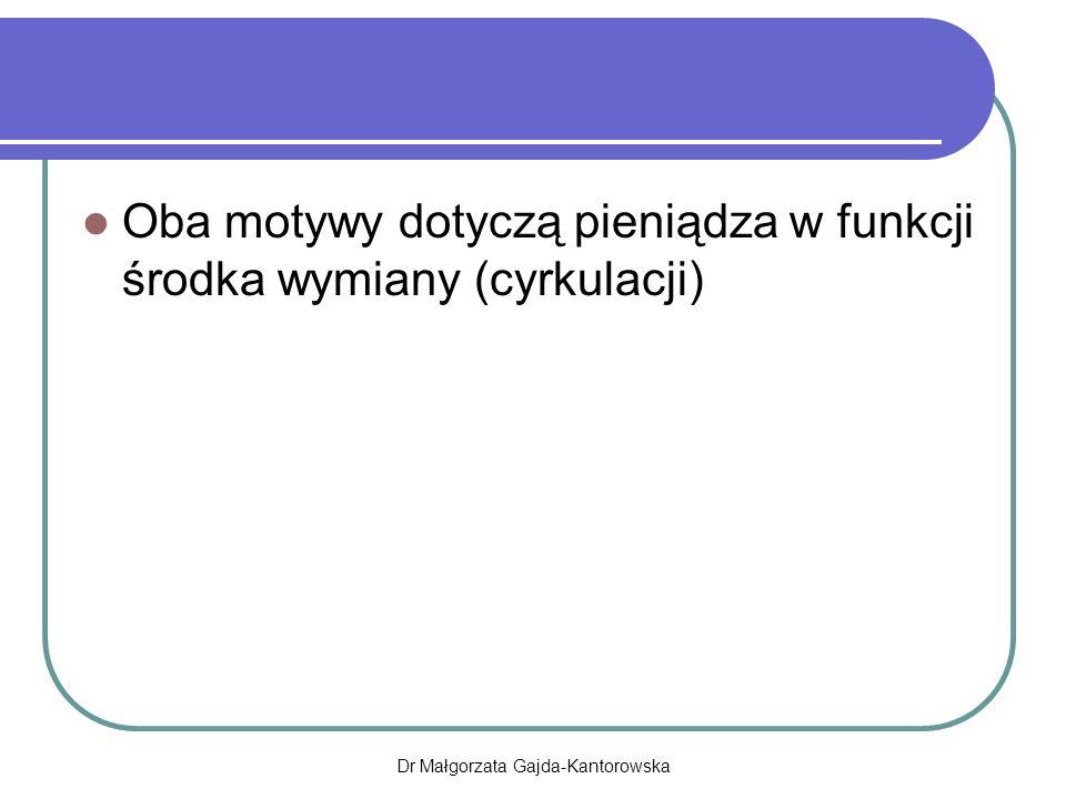 Oba motywy dotyczą pieniądza w funkcji środka wymiany (cyrkulacji) Dr Małgorzata Gajda-Kantorowska