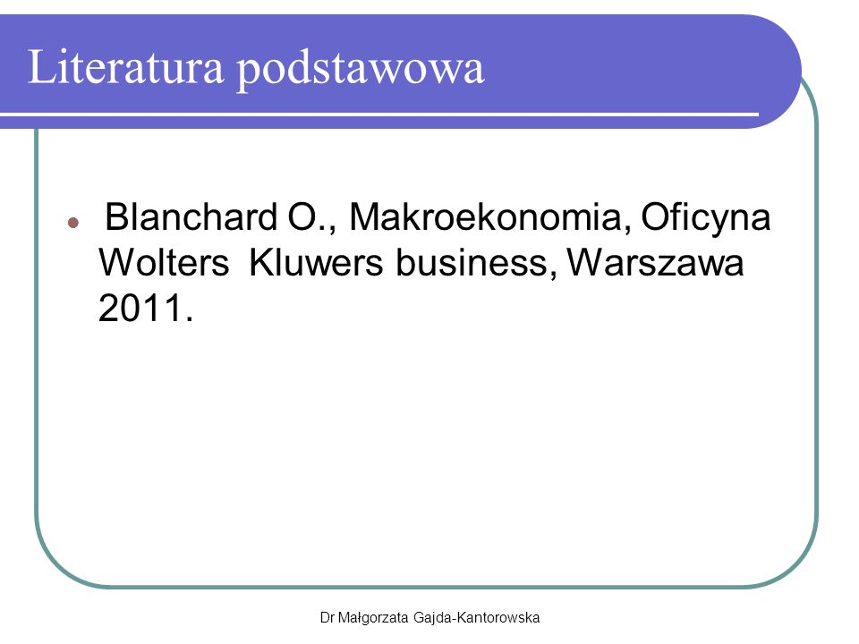 Dr Małgorzata Gajda-Kantorowska Literatura podstawowa Blanchard O., Makroekonomia, Oficyna Wolters Kluwers business, Warszawa 2011.