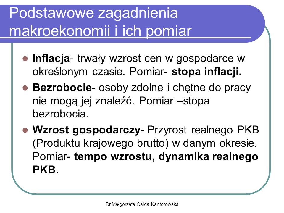 Dr Małgorzata Gajda-Kantorowska Podstawowe zagadnienia makroekonomii i ich pomiar Inflacja- trwały wzrost cen w gospodarce w określonym czasie.