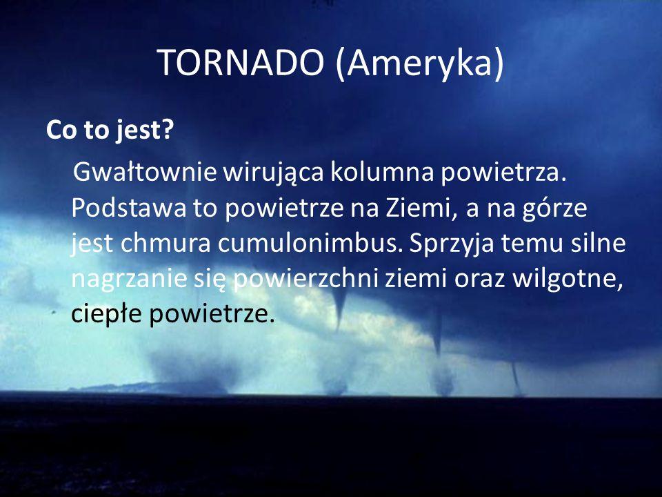 TORNADO (Ameryka) Co to jest? Gwałtownie wirująca kolumna powietrza. Podstawa to powietrze na Ziemi, a na górze jest chmura cumulonimbus. Sprzyja temu