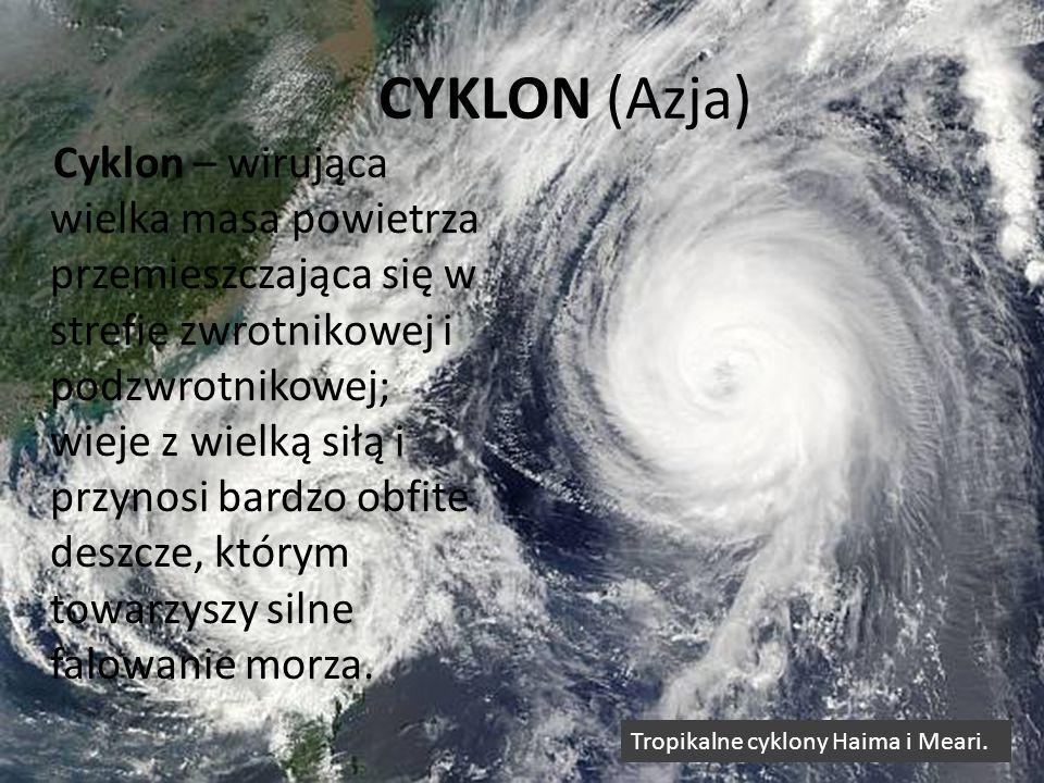 CYKLON (Azja) Cyklon – wirująca wielka masa powietrza przemieszczająca się w strefie zwrotnikowej i podzwrotnikowej; wieje z wielką siłą i przynosi ba