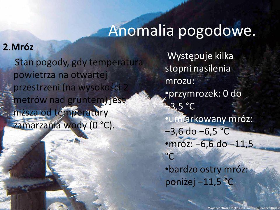 Anomalia pogodowe. 2.Mróz Stan pogody, gdy temperatura powietrza na otwartej przestrzeni (na wysokości 2 metrów nad gruntem) jest niższa od temperatur