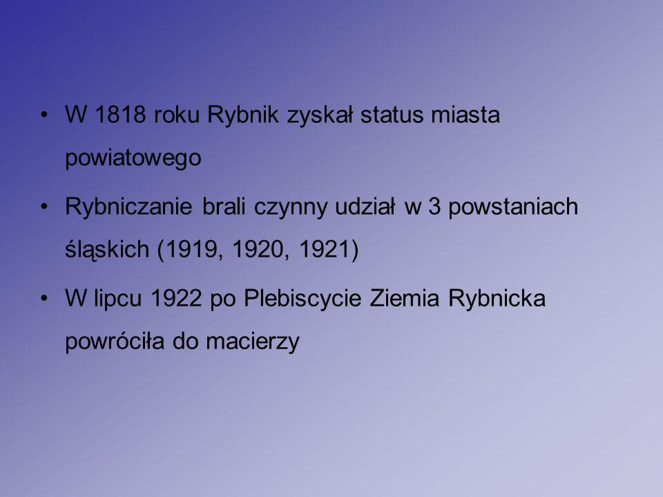W 1818 roku Rybnik zyskał status miasta powiatowego Rybniczanie brali czynny udział w 3 powstaniach śląskich (1919, 1920, 1921) W lipcu 1922 po Plebiscycie Ziemia Rybnicka powróciła do macierzy