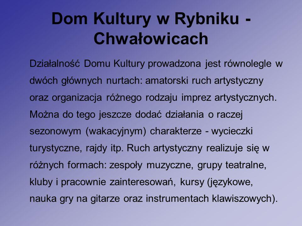 Dom Kultury w Rybniku - Chwałowicach Działalność Domu Kultury prowadzona jest równolegle w dwóch głównych nurtach: amatorski ruch artystyczny oraz organizacja różnego rodzaju imprez artystycznych.