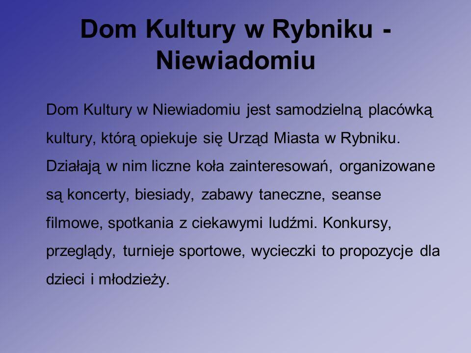 Dom Kultury w Rybniku - Niewiadomiu Dom Kultury w Niewiadomiu jest samodzielną placówką kultury, którą opiekuje się Urząd Miasta w Rybniku.