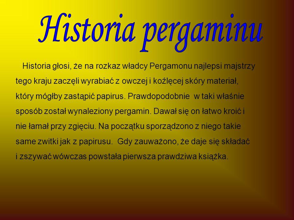 Historia głosi, że na rozkaz władcy Pergamonu najlepsi majstrzy tego kraju zaczęli wyrabiać z owczej i koźlęcej skóry materiał, który mógłby zastąpić papirus.