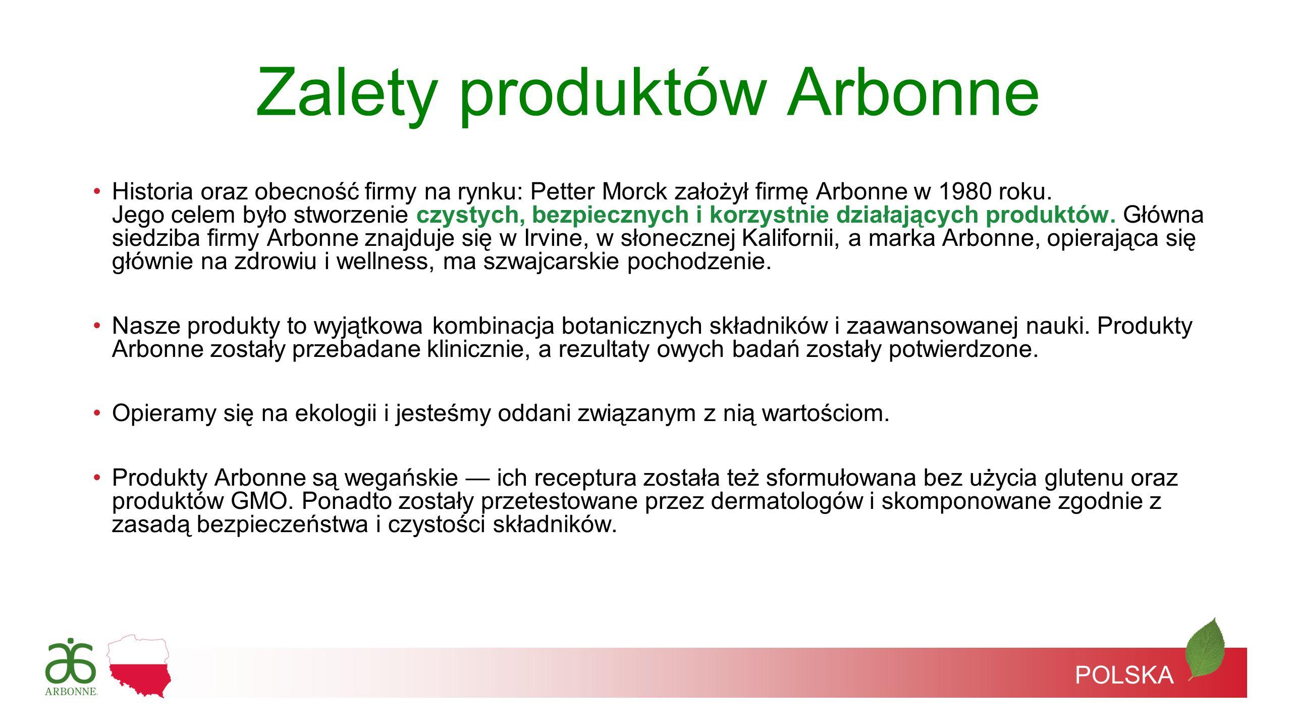 POLSKA Historia oraz obecność firmy na rynku: Petter Morck założył firmę Arbonne w 1980 roku. Jego celem było stworzenie czystych, bezpiecznych i korz