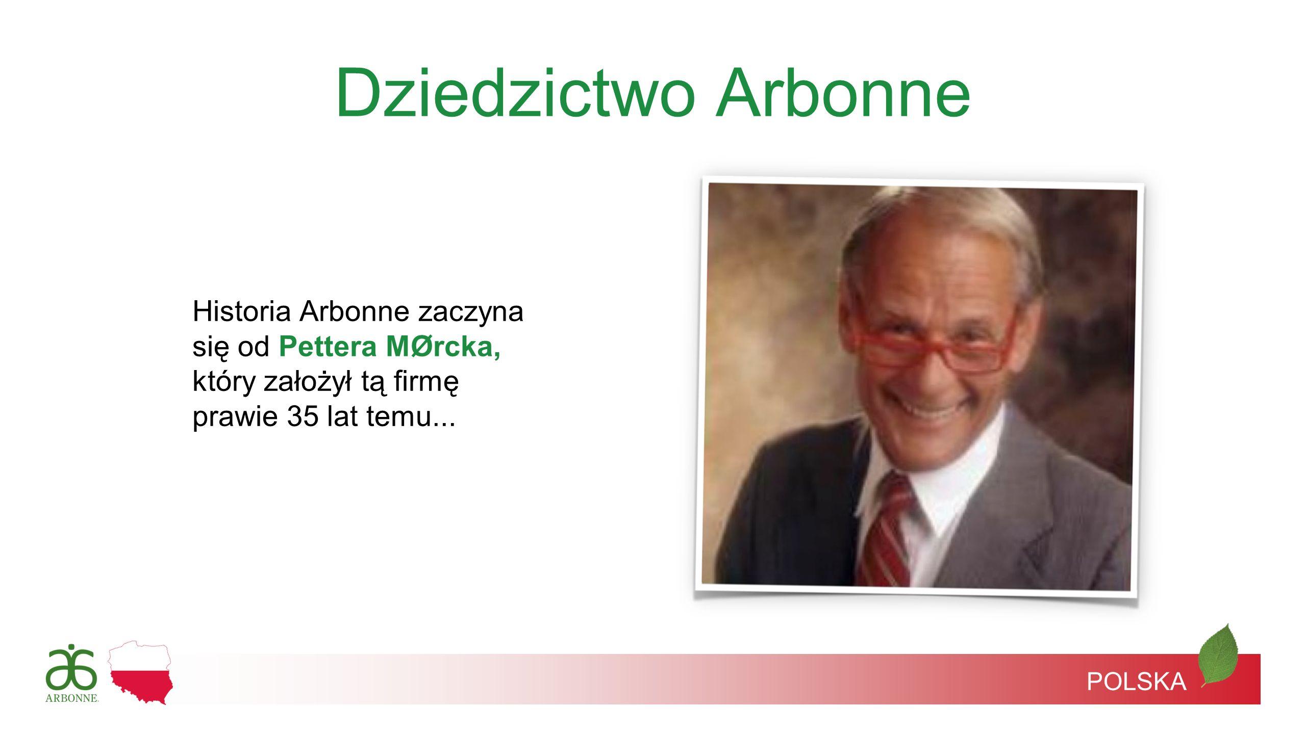 Dziedzictwo Arbonne Historia Arbonne zaczyna się od Pettera MØrcka, który założył tą firmę prawie 35 lat temu... POLSKA