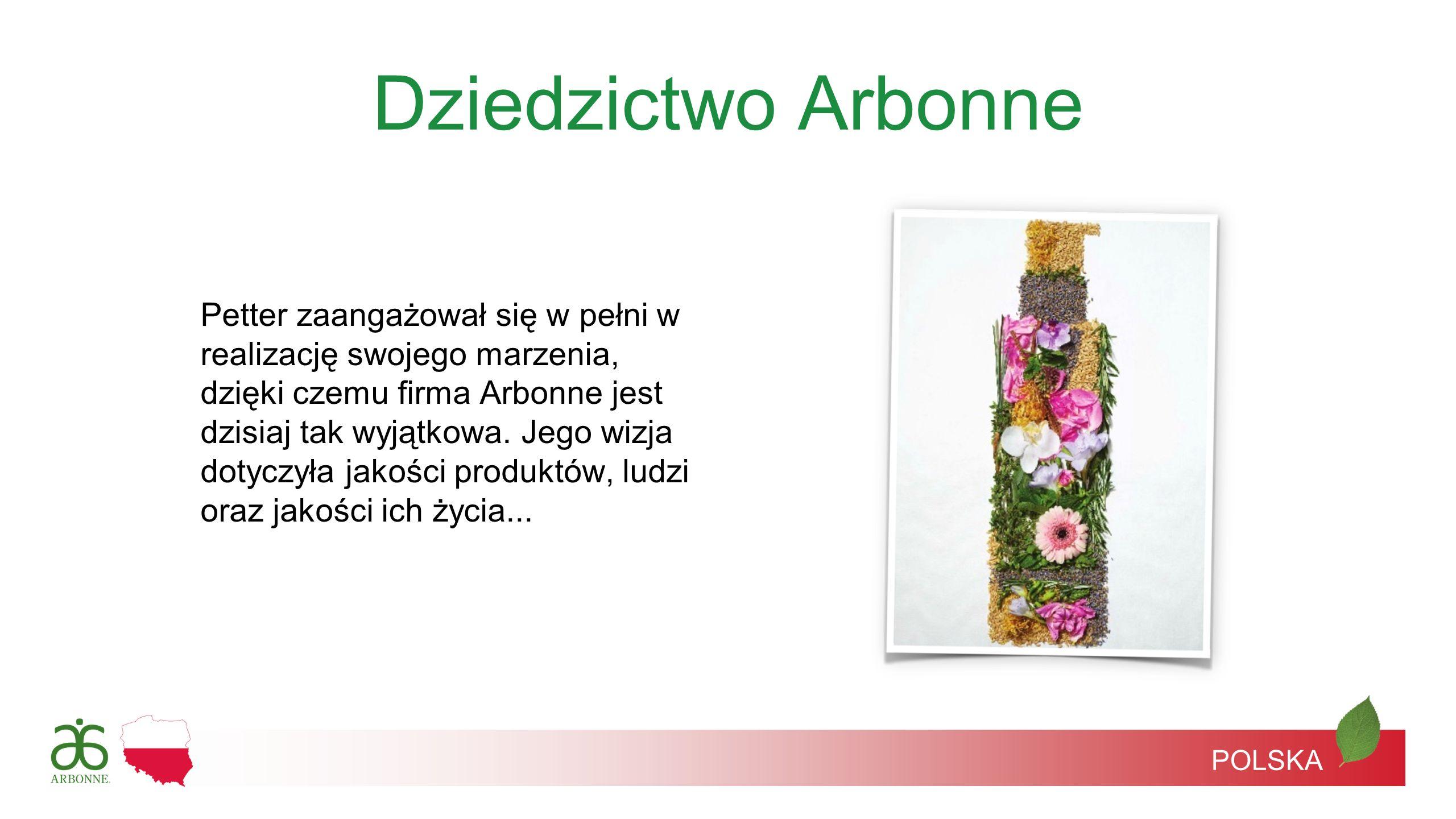 Dziedzictwo Arbonne Petter zaangażował się w pełni w realizację swojego marzenia, dzięki czemu firma Arbonne jest dzisiaj tak wyjątkowa. Jego wizja do