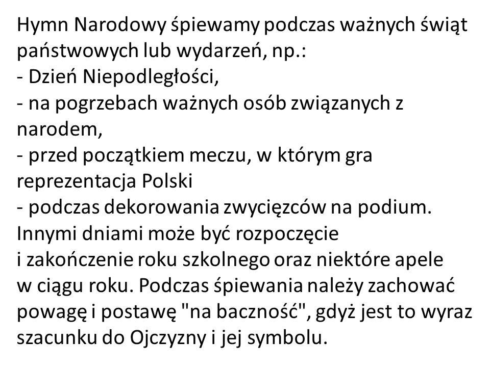 Hymn Narodowy śpiewamy podczas ważnych świąt państwowych lub wydarzeń, np.: - Dzień Niepodległości, - na pogrzebach ważnych osób związanych z narodem, - przed początkiem meczu, w którym gra reprezentacja Polski - podczas dekorowania zwycięzców na podium.
