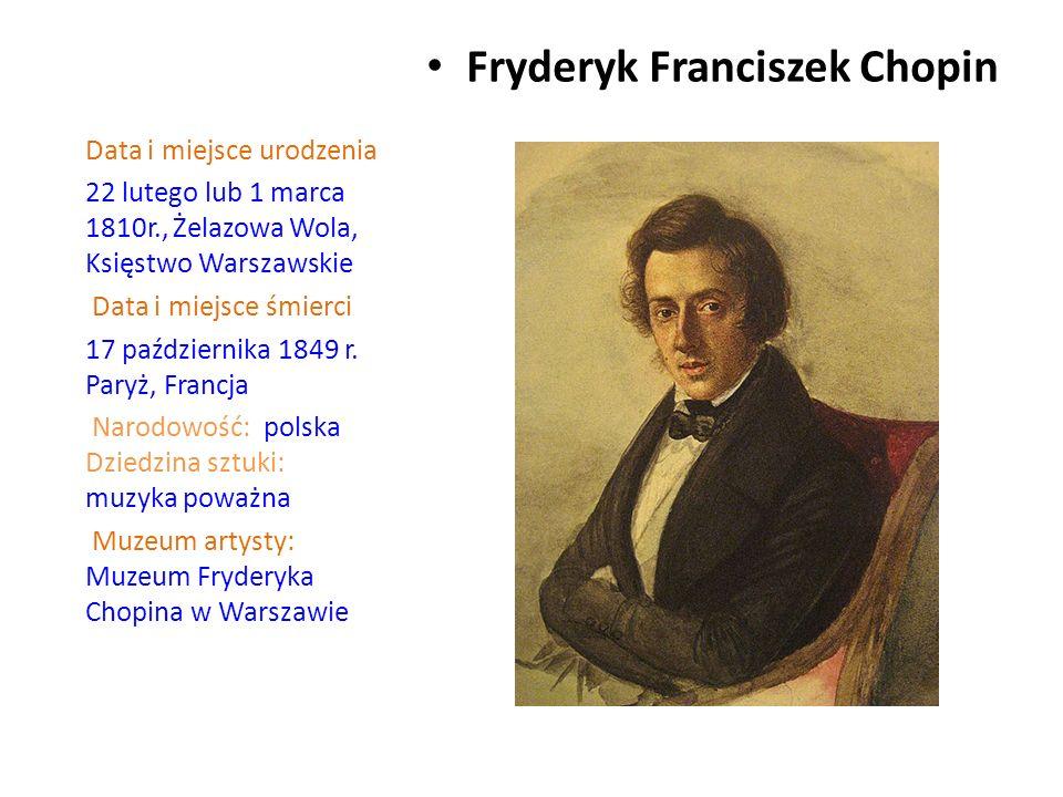Fryderyk Franciszek Chopin Data i miejsce urodzenia 22 lutego lub 1 marca 1810r., Żelazowa Wola, Księstwo Warszawskie Data i miejsce śmierci 17 października 1849 r.