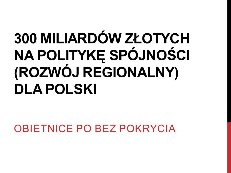 300 MILIARDÓW ZŁOTYCH NA POLITYKĘ SPÓJNOŚCI (ROZWÓJ REGIONALNY) DLA POLSKI OBIETNICE PO BEZ POKRYCIA