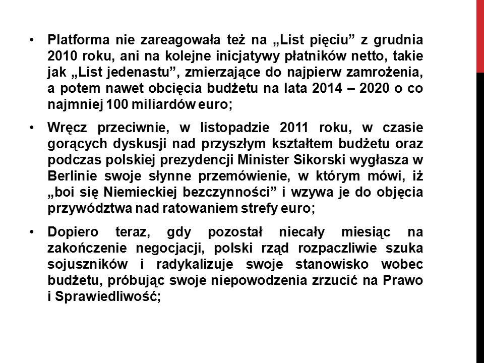 """Platforma nie zareagowała też na """"List pięciu z grudnia 2010 roku, ani na kolejne inicjatywy płatników netto, takie jak """"List jedenastu , zmierzające do najpierw zamrożenia, a potem nawet obcięcia budżetu na lata 2014 – 2020 o co najmniej 100 miliardów euro; Wręcz przeciwnie, w listopadzie 2011 roku, w czasie gorących dyskusji nad przyszłym kształtem budżetu oraz podczas polskiej prezydencji Minister Sikorski wygłasza w Berlinie swoje słynne przemówienie, w którym mówi, iż """"boi się Niemieckiej bezczynności i wzywa je do objęcia przywództwa nad ratowaniem strefy euro; Dopiero teraz, gdy pozostał niecały miesiąc na zakończenie negocjacji, polski rząd rozpaczliwie szuka sojuszników i radykalizuje swoje stanowisko wobec budżetu, próbując swoje niepowodzenia zrzucić na Prawo i Sprawiedliwość;"""