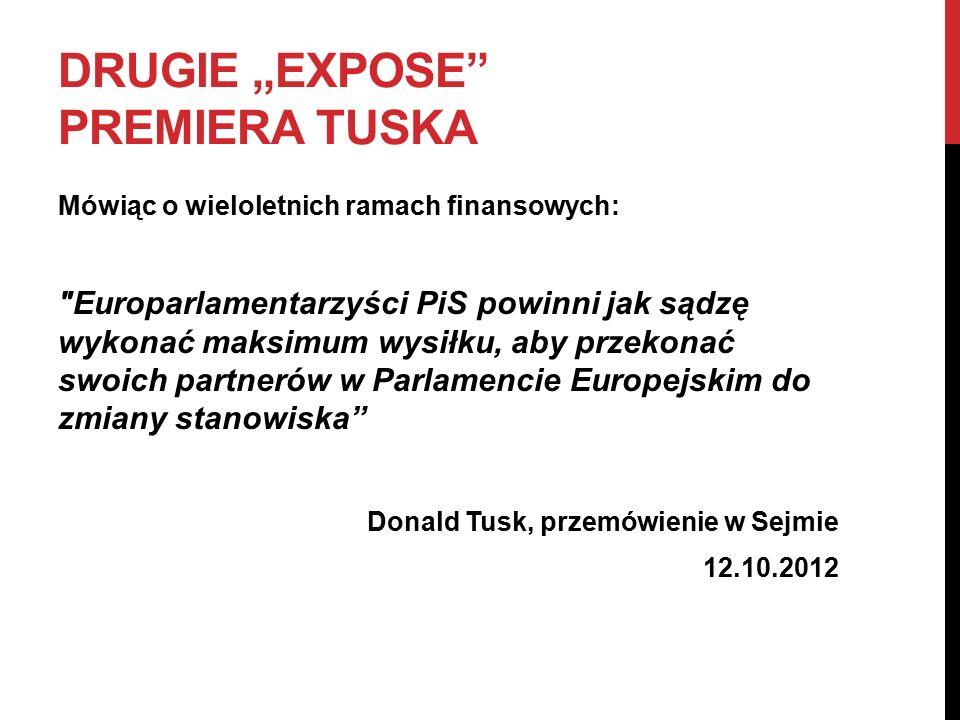 """DRUGIE """"EXPOSE PREMIERA TUSKA Mówiąc o wieloletnich ramach finansowych: Europarlamentarzyści PiS powinni jak sądzę wykonać maksimum wysiłku, aby przekonać swoich partnerów w Parlamencie Europejskim do zmiany stanowiska Donald Tusk, przemówienie w Sejmie 12.10.2012"""