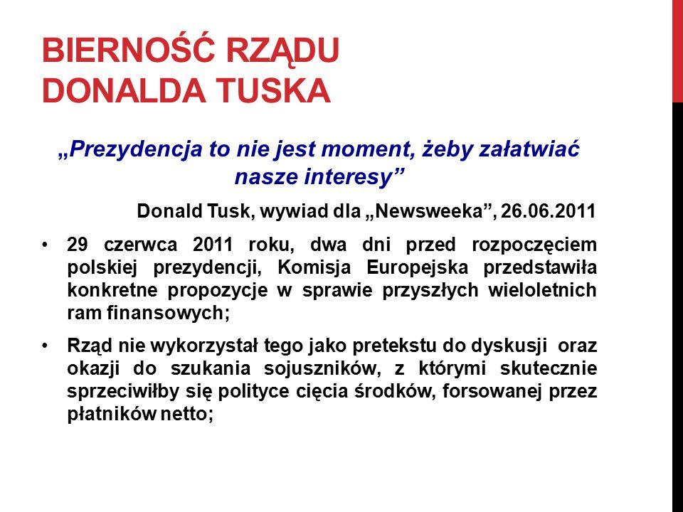 """BIERNOŚĆ RZĄDU DONALDA TUSKA """"Prezydencja to nie jest moment, żeby załatwiać nasze interesy Donald Tusk, wywiad dla """"Newsweeka , 26.06.2011 29 czerwca 2011 roku, dwa dni przed rozpoczęciem polskiej prezydencji, Komisja Europejska przedstawiła konkretne propozycje w sprawie przyszłych wieloletnich ram finansowych; Rząd nie wykorzystał tego jako pretekstu do dyskusji oraz okazji do szukania sojuszników, z którymi skutecznie sprzeciwiłby się polityce cięcia środków, forsowanej przez płatników netto;"""