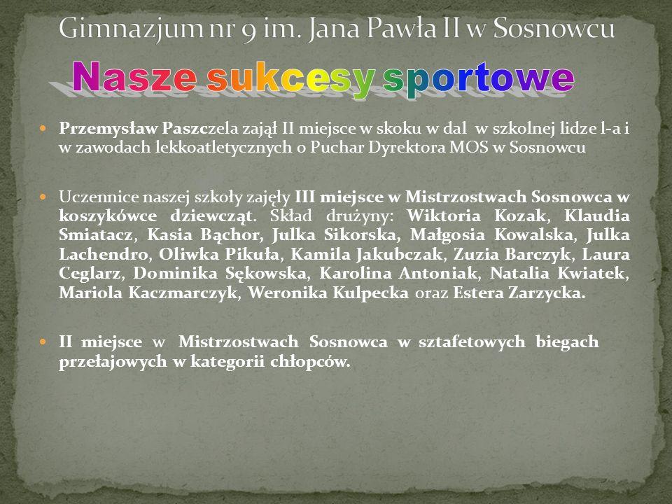 Przemysław Paszczela zajął II miejsce w skoku w dal w szkolnej lidze l-a i w zawodach lekkoatletycznych o Puchar Dyrektora MOS w Sosnowcu Uczennice naszej szkoły zajęły III miejsce w Mistrzostwach Sosnowca w koszykówce dziewcząt.