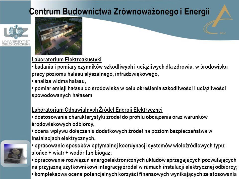 Centrum Budownictwa Zrównoważonego i Energii Laboratorium Elektroakustyki badania i pomiary czynników szkodliwych i uciążliwych dla zdrowia, w środowisku pracy poziomu hałasu słyszalnego, infradźwiękowego, analiza widma hałasu, pomiar emisji hałasu do środowiska w celu określenia szkodliwości i uciążliwości spowodowanych hałasem Laboratorium Odnawialnych Źródeł Energii Elektrycznej dostosowanie charakterystyki źródeł do profilu obciążenia oraz warunków środowiskowych odbiorcy, ocena wpływu dołączenia dodatkowych źródeł na poziom bezpieczeństwa w instalacjach elektrycznych, opracowanie sposobów optymalnej koordynacji systemów wieloźródłowych typu: słońce + wiatr + wodór lub biogaz; opracowanie rozwiązań energoelektronicznych układów sprzęgających pozwalających na przyjazną użytkownikowi integrację źródeł w ramach instalacji elektrycznej odbiorcy; kompleksowa ocena potencjalnych korzyści finansowych wynikających ze stosowania rozwiązań z systemami wieloźródłowymi.