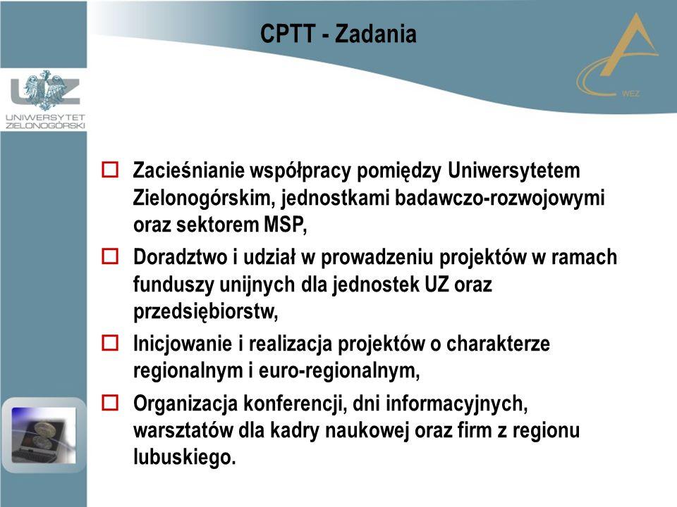 CPTT - Zadania  Zacieśnianie współpracy pomiędzy Uniwersytetem Zielonogórskim, jednostkami badawczo-rozwojowymi oraz sektorem MSP,  Doradztwo i udział w prowadzeniu projektów w ramach funduszy unijnych dla jednostek UZ oraz przedsiębiorstw,  Inicjowanie i realizacja projektów o charakterze regionalnym i euro-regionalnym,  Organizacja konferencji, dni informacyjnych, warsztatów dla kadry naukowej oraz firm z regionu lubuskiego.