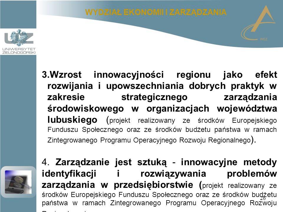 26 WYDZIAŁ EKONOMII I ZARZĄDZANIA 3.Wzrost innowacyjności regionu jako efekt rozwijania i upowszechniania dobrych praktyk w zakresie strategicznego zarządzania środowiskowego w organizacjach województwa lubuskiego ( projekt realizowany ze środków Europejskiego Funduszu Społecznego oraz ze środków budżetu państwa w ramach Zintegrowanego Programu Operacyjnego Rozwoju Regionalnego ).