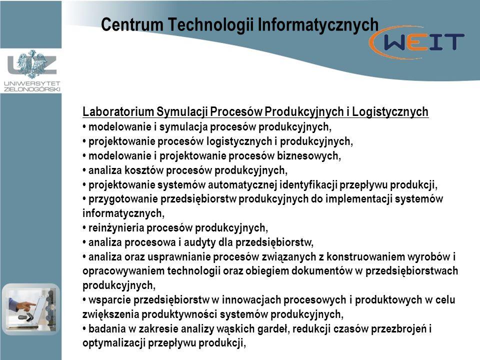 Centrum Technologii Informatycznych Laboratorium Symulacji Procesów Produkcyjnych i Logistycznych modelowanie i symulacja procesów produkcyjnych, projektowanie procesów logistycznych i produkcyjnych, modelowanie i projektowanie procesów biznesowych, analiza kosztów procesów produkcyjnych, projektowanie systemów automatycznej identyfikacji przepływu produkcji, przygotowanie przedsiębiorstw produkcyjnych do implementacji systemów informatycznych, reinżynieria procesów produkcyjnych, analiza procesowa i audyty dla przedsiębiorstw, analiza oraz usprawnianie procesów związanych z konstruowaniem wyrobów i opracowywaniem technologii oraz obiegiem dokumentów w przedsiębiorstwach produkcyjnych, wsparcie przedsiębiorstw w innowacjach procesowych i produktowych w celu zwiększenia produktywności systemów produkcyjnych, badania w zakresie analizy wąskich gardeł, redukcji czasów przezbrojeń i optymalizacji przepływu produkcji,