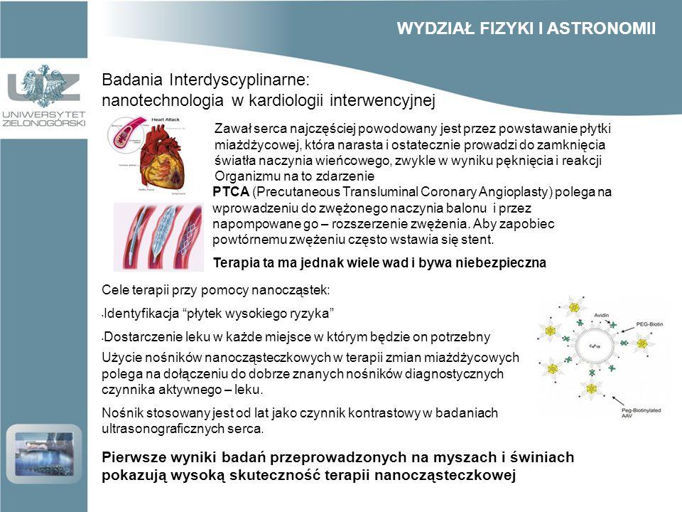 Badania Interdyscyplinarne: nanotechnologia w kardiologii interwencyjnej Zawał serca najczęściej powodowany jest przez powstawanie płytki miażdżycowej, która narasta i ostatecznie prowadzi do zamknięcia światła naczynia wieńcowego, zwykle w wyniku pęknięcia i reakcji Organizmu na to zdarzenie PTCA (Precutaneous Transluminal Coronary Angioplasty) polega na wprowadzeniu do zwężonego naczynia balonu i przez napompowane go – rozszerzenie zwężenia.