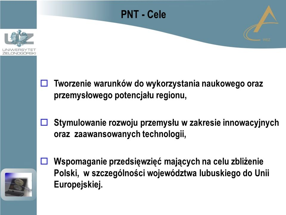 PNT - Cele  Tworzenie warunków do wykorzystania naukowego oraz przemysłowego potencjału regionu,  Stymulowanie rozwoju przemysłu w zakresie innowacyjnych oraz zaawansowanych technologii,  Wspomaganie przedsięwzięć mających na celu zbliżenie Polski, w szczególności województwa lubuskiego do Unii Europejskiej.