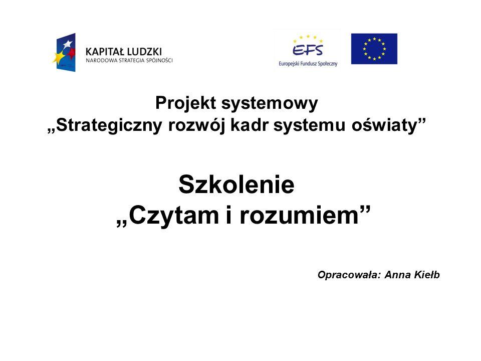 """Projekt systemowy """"Strategiczny rozwój kadr systemu oświaty Szkolenie """"Czytam i rozumiem Opracowała: Anna Kiełb"""
