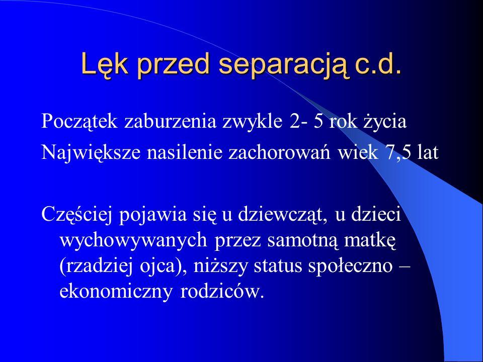 Lęk przed separacją c.d. Początek zaburzenia zwykle 2- 5 rok życia Największe nasilenie zachorowań wiek 7,5 lat Częściej pojawia się u dziewcząt, u dz